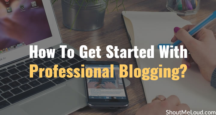 Question: How To Get Started With Professional Blogging?