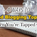 4 Ways to Find Blogging Topics When You're Tapped Out