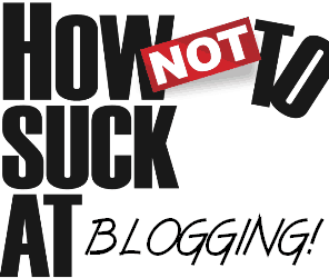 how not to suck at blogging How (NOT) to make a complete disaster of your blog!