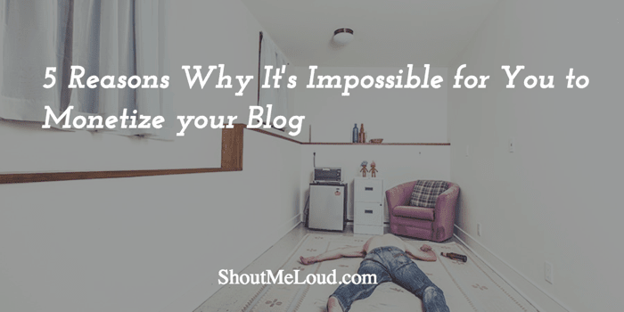 5 Reasons Why It's Impossible for You to Monetize your Blog