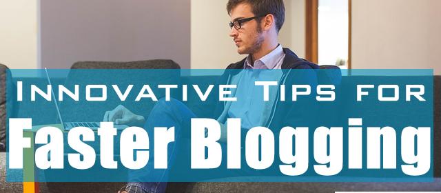 6 Innovative Tips for Faster Blogging