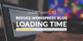 7 Smart Ways To Reduce Your WordPress Blog Loading Time