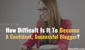 How Difficult Is It To Become A Confident, Successful Blogger?