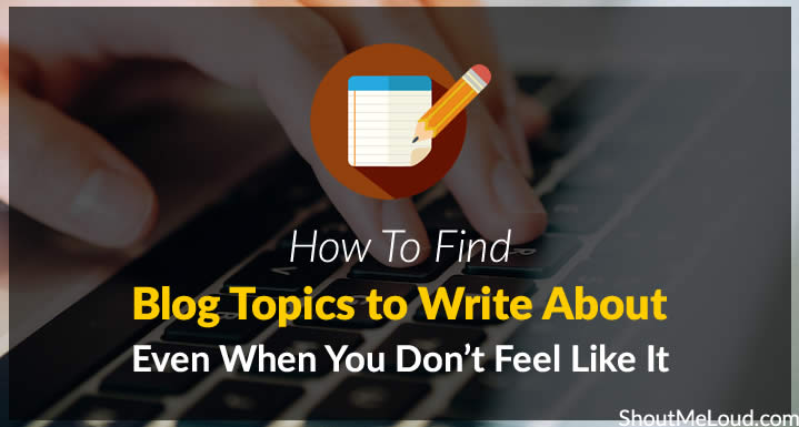 How To Find Blog Topics to Write About Even When You Don't Feel Like It