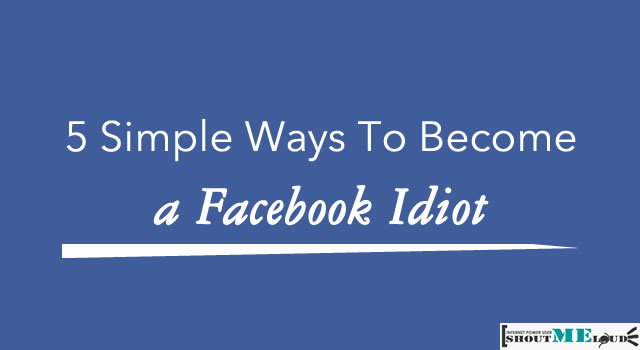 5 Simple Ways To Become a Facebook Idiot