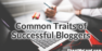 5 Things Successful Bloggers Have in Common