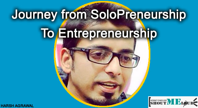 Journey from SoloPreneurship to Entrepreneurship : Harsh Story
