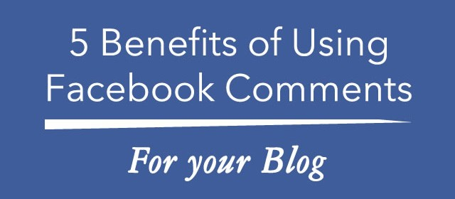 5 Benefits of Using Facebook Comments for your Blog