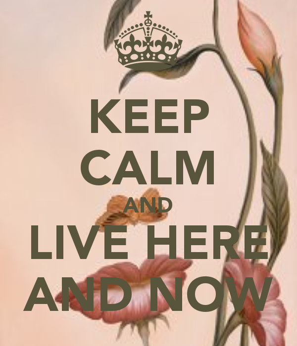 keep-calm-and-live-here-and-now