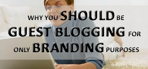 Why You Should Be Guest Blogging For Only Branding Purposes