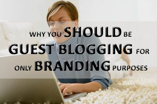 Guest Blogging For Branding Why You Should Be Guest Blogging For Only Branding Purposes
