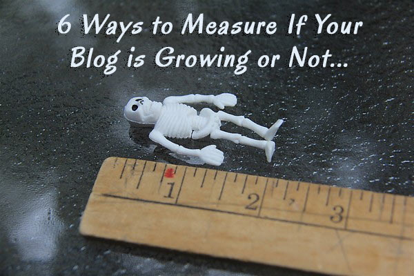 6 Ways to Measure If Your Blog is growing or not 6 Ways to Measure If Your Blog Is Growing or Not