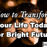 How to Transform Your Life Today For Bright Future
