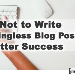 How Not to Write Meaningless Blog Posts for Utter Success