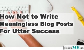 How Not to Write Meaningless Blog Posts For The Success of your Blog
