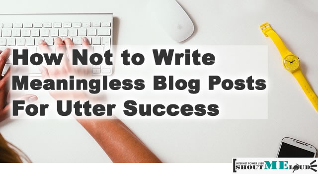How Not to Write Meaningless Blog Posts