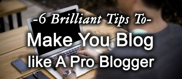 6 Brilliant Tips To Make You Blog like a Pro-Blogger