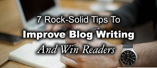 7 Rock-Solid Tips To Improve Blog Writing And Win Readers