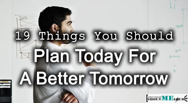 19 Things You Should Plan Today For A Better Tomorrow