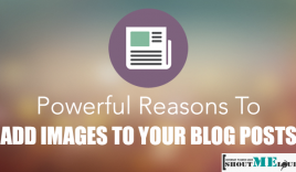 4 Powerful Reasons To Add Images To Your Blog Posts