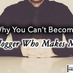 Why You Can't Become A Blogger Who Makes Money