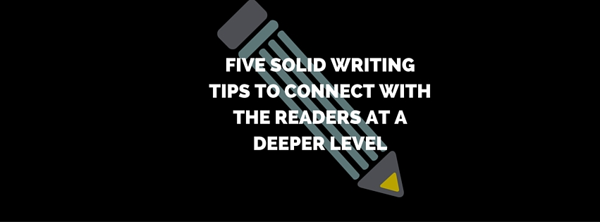 5 Writing Tips to Connect With the Readers at a Deeper Level