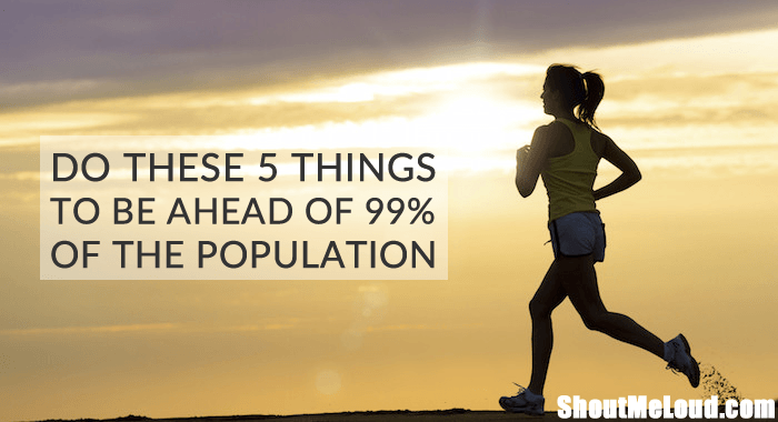 Do These 5 Things & You Will Be Ahead of 99% Of The Population
