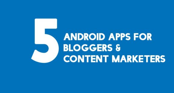 5 Android Apps For Every Blogger And Content Marketer