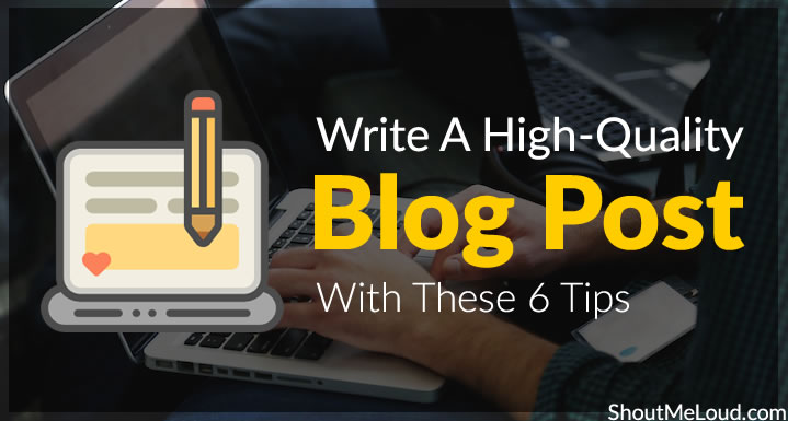 Write A High-Quality Blog Post With These 6 Tips