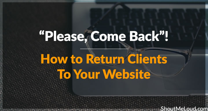 """Please, Come Back""! How to Return Clients To Your Website"