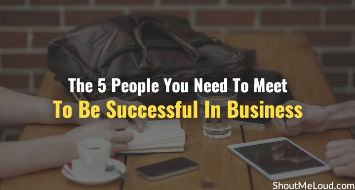 The 5 People You Need To Meet To Be Successful In Business