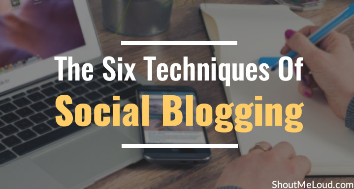 The Six Techniques Of Social Blogging: Make Your Blog Great Again!
