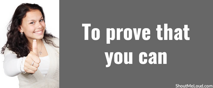 To prove that you can