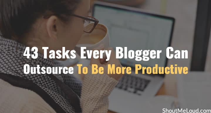 43 Tasks Every Blogger Can Outsource To Be More Productive